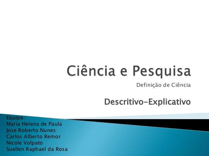 Definição de Ciência                          Descritivo-ExplicativoEquipe:Maria Helena de PaulaJose Roberto NunesCarlos A...