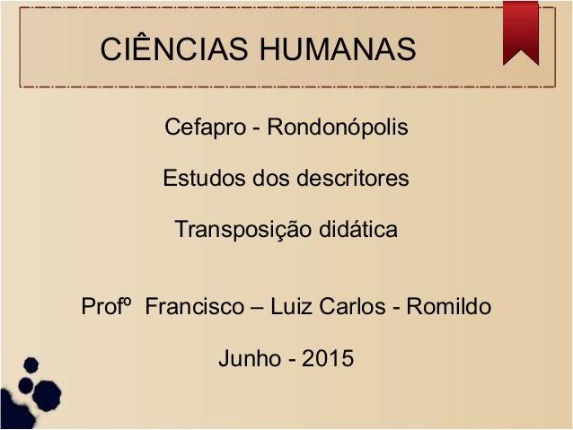 CIÊNCIAS HUMANAS Cefapro - Rondonópolis Estudos dos descritores Transposição didática Profº Francisco – Luiz Carlos - Romi...