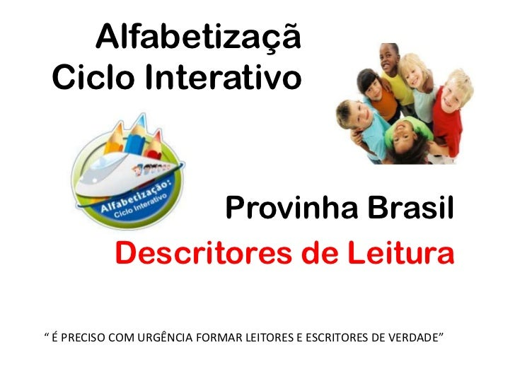 """Alfabetizaçã     Ciclo Interativo<br />Provinha Brasil<br />Descritores de Leitura <br />"""" É PRECISO COM URGÊNCIA FORMAR L..."""