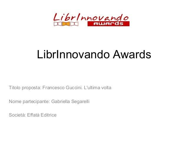 LibrInnovando Awards Titolo proposta: Francesco Guccini. L'ultima volta Nome partecipante: Gabriella Segarelli Società: Ef...