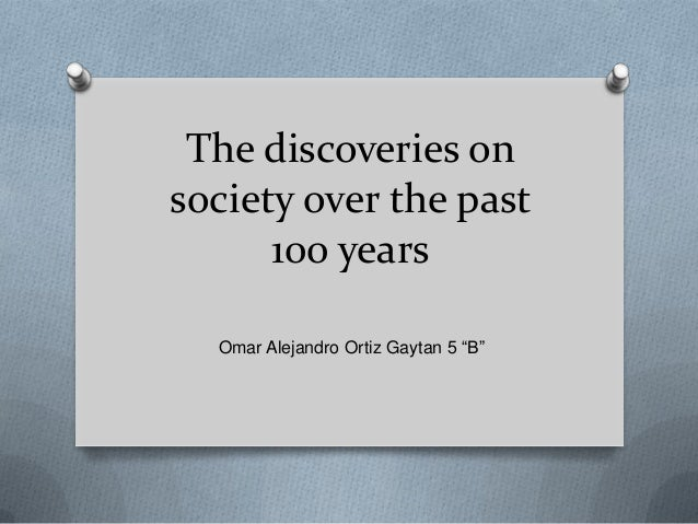 """The discoveries onsociety over the past      100 years  Omar Alejandro Ortiz Gaytan 5 """"B"""""""