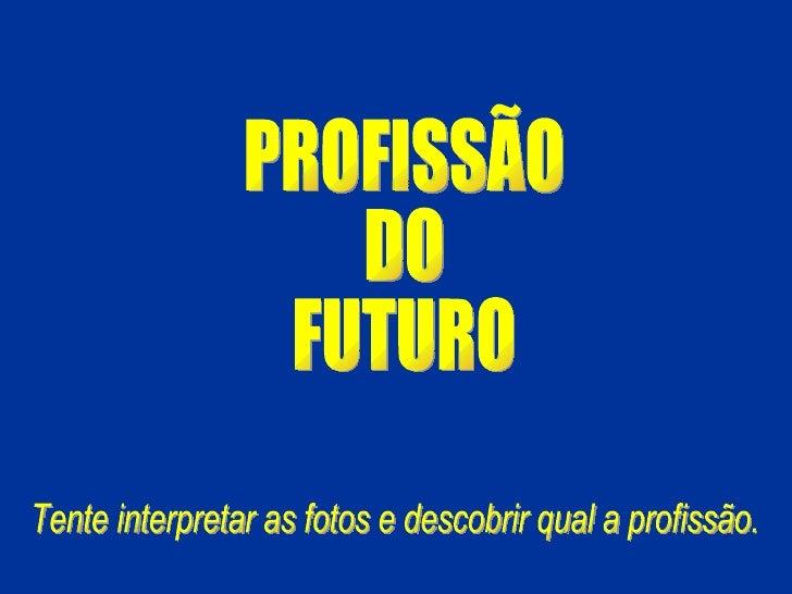 PROFISSÃO DO  FUTURO Tente interpretar as fotos e descobrir qual a profissão.