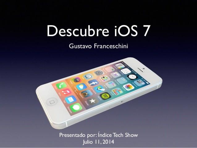 Descubre iOS 7 Gustavo Franceschini Presentado por: Índice Tech Show Julio 11, 2014