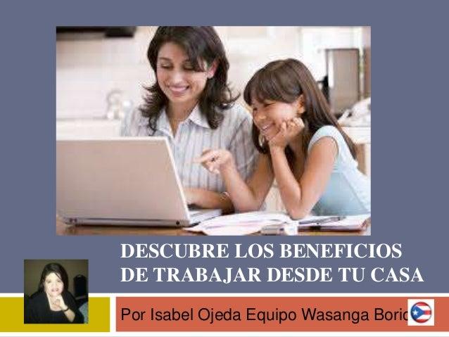 DESCUBRE LOS BENEFICIOS DE TRABAJAR DESDE TU CASA Por Isabel Ojeda Equipo Wasanga Boricua