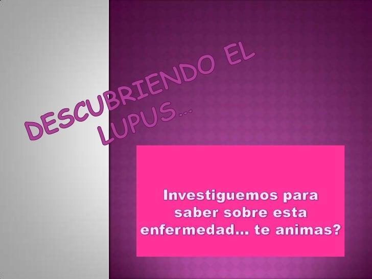 Esta actividad consiste en indagartodo lo que podamos saber sobre las personas con lupus y así organizar   una unidad didá...