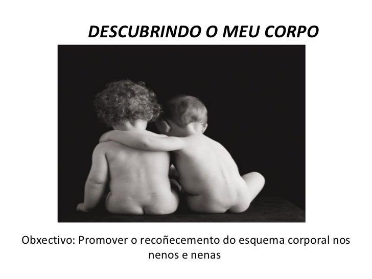 DESCUBRINDO O MEU CORPO Obxectivo: Promover o recoñecemento do esquema corporal nos nenos e nenas