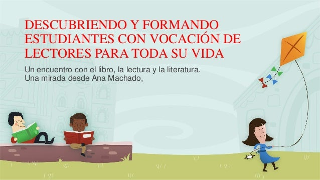DESCUBRIENDO Y FORMANDO ESTUDIANTES CON VOCACIÓN DE LECTORES PARA TODA SU VIDA Un encuentro con el libro, la lectura y la ...