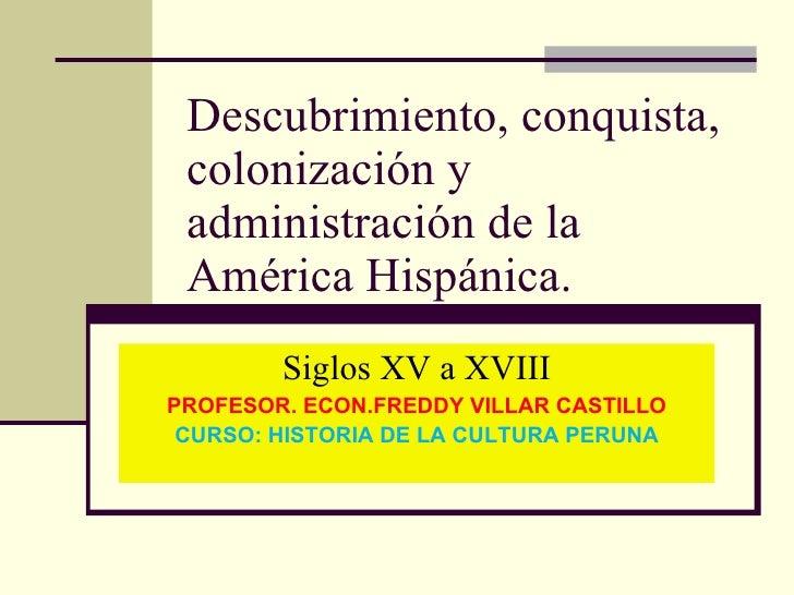 Descubrimiento, conquista, colonización y administración de la América Hispánica. Siglos XV a XVIII PROFESOR. ECON.FREDDY ...
