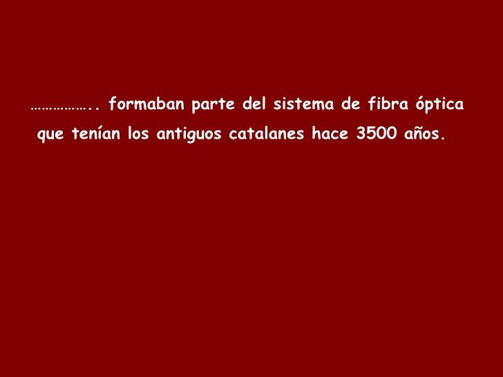 …………… .. formaban parte del sistema de fibra óptica  que tenían los antiguos catalanes hace 3500 años.