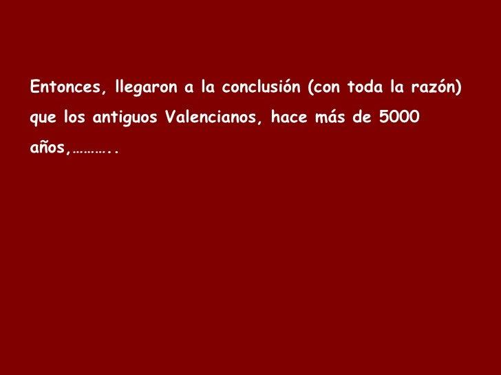 Entonces, llegaron a la conclusión (con toda la razón) que los antiguos  Valencianos , hace más de 5000 años,………..