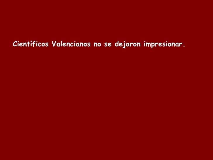 Científicos  Valencianos  no se dejaron impresionar.