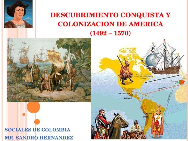 DESCUBRIMIENTO CONQUISTA Y COLONIZACION DE AMERICA (1492 – 1570) SOCIALES DE COLOMBIA MR. SANDRO HERNANDEZ