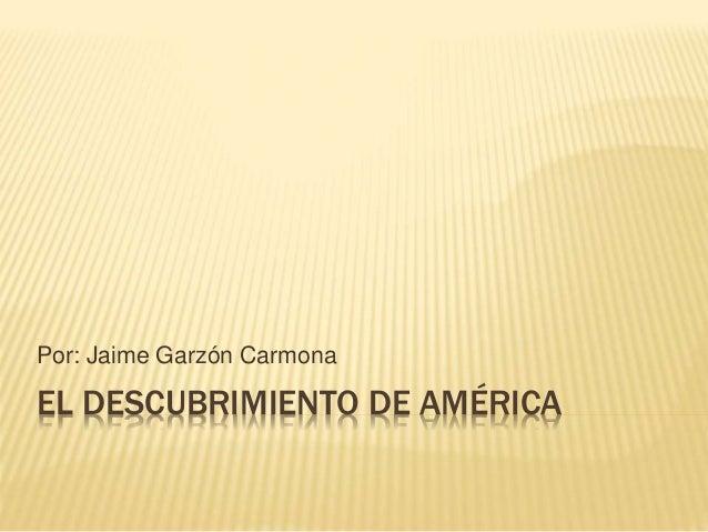 EL DESCUBRIMIENTO DE AMÉRICA Por: Jaime Garzón Carmona