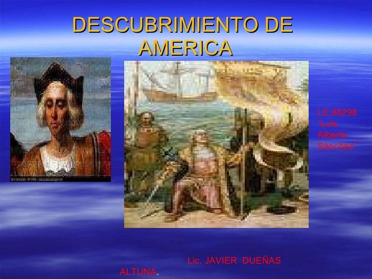 """DESCUBRIMIENTO DE  AMERICA Lic. JAVIER  DUEÑAS  ALTUNA . I.E.88298  """"Luis  Alberto  Sánchez"""""""