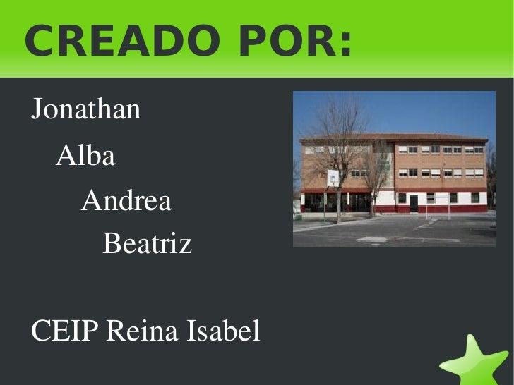 CREADO POR: <ul><li>Jonathan </li><ul><li>Alba </li><ul><li>Andrea </li><ul><li>Beatriz </li></ul></ul></ul><li>CEIP Reina...