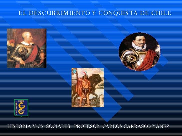 EL DESCUBRIMIENTO Y CONQUISTA DE CHILE HISTORIA Y CS. SOCIALES:  PROFESOR  CARLOS CARRASCO YÁÑEZ
