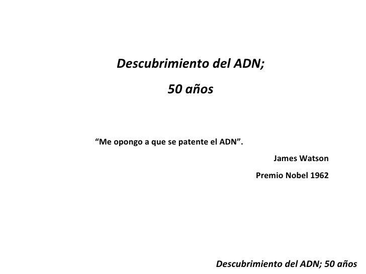 """Descubrimiento del ADN; 50 años Descubrimiento del ADN; 50 años """" Me opongo a que se patente el ADN"""". James Watson Premio ..."""