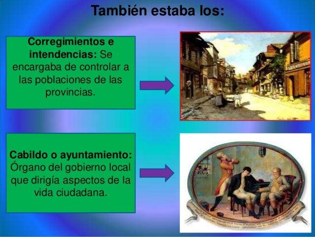 También estaba los:Corregimientos eintendencias: Seencargaba de controlar alas poblaciones de lasprovincias.Cabildo o ayun...