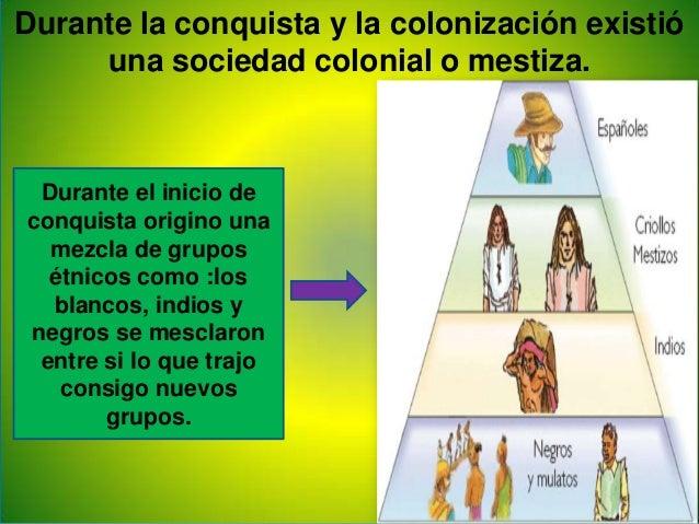 Durante la conquista y la colonización existióuna sociedad colonial o mestiza.Durante el inicio deconquista origino unamez...