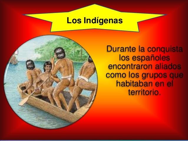 Durante la conquistalos españolesencontraron aliadoscomo los grupos quehabitaban en elterritorio.Los Indígenas