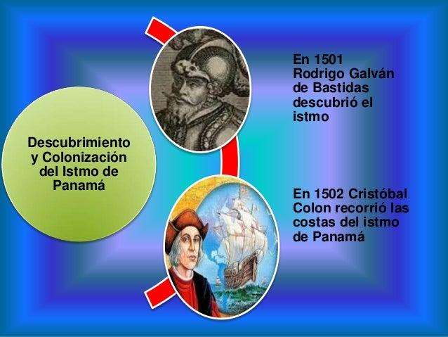 Descubrimientoy Colonizacióndel Istmo dePanamáEn 1501Rodrigo Galvánde Bastidasdescubrió elistmoEn 1502 CristóbalColon reco...