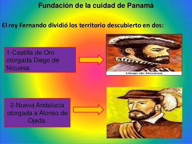Fundación de la cuidad de PanamáEl rey Fernando dividió los territorio descubierto en dos:1-Castilla de Orootorgada Diego ...