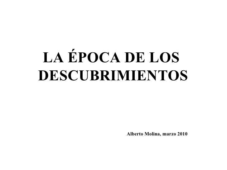 LA ÉPOCA DE LOS  DESCUBRIMIENTOS Alberto Molina, marzo 2010