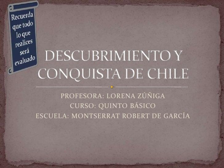 PROFESORA: LORENA ZÚÑIGA<br />CURSO: QUINTO BÁSICO <br />ESCUELA: MONTSERRAT ROBERT DE GARCÍA<br />DESCUBRIMIENTO Y CONQUI...