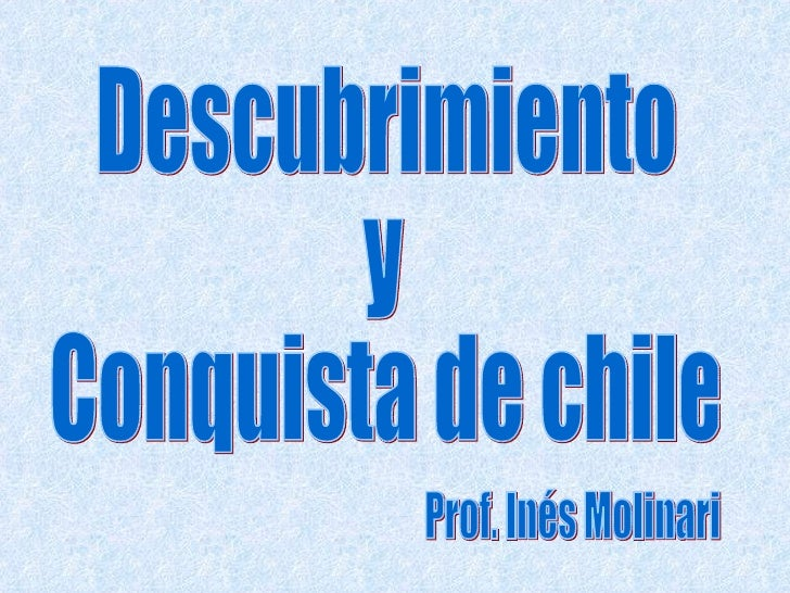 Descubrimiento  y  Conquista de chile Prof. Inés Molinari