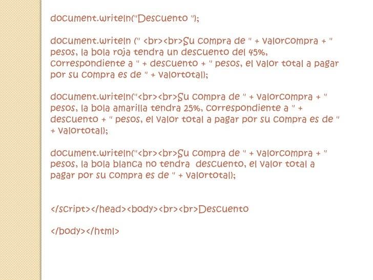 document.writeln(&quot;Descuento &quot;);<br />document.writeln (&quot; &lt;br&gt;&lt;br&gt;Su compra de &quot; + valorcom...