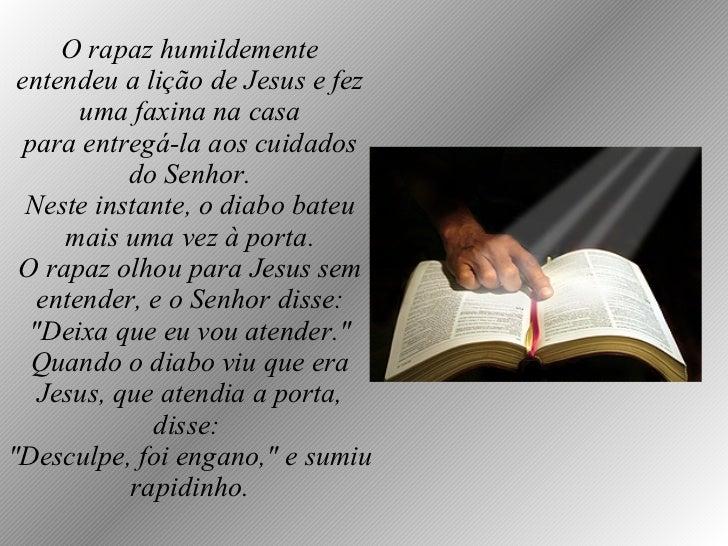 O rapaz humildemente entendeu a lição de Jesus e fez uma faxina na casa para entregá-la aos cuidados do Senhor. Neste inst...