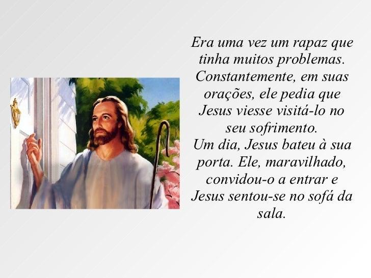 Era uma vez um rapaz que tinha muitos problemas. Constantemente, em suas orações, ele pedia que Jesus viesse visitá-lo no ...
