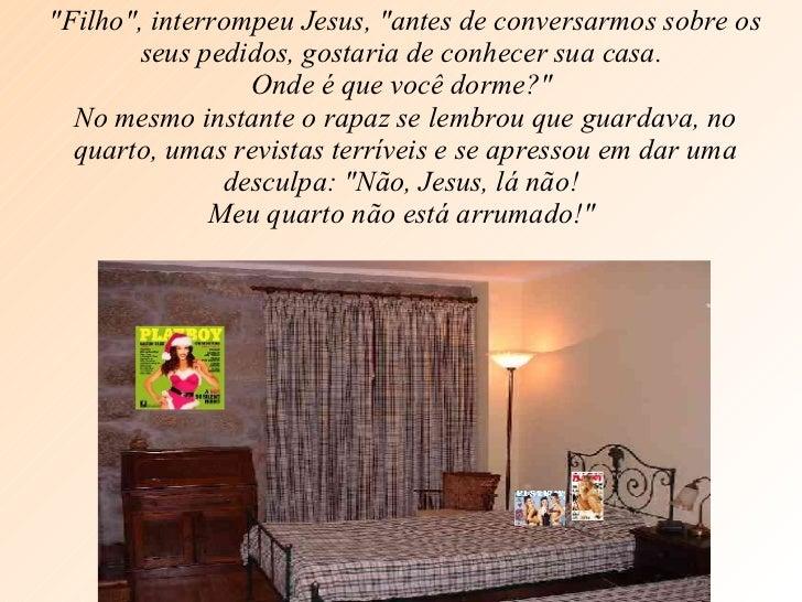 """""""Filho"""", interrompeu Jesus, """"antes de conversarmos sobre os seus pedidos, gostaria de conhecer sua casa.  O..."""