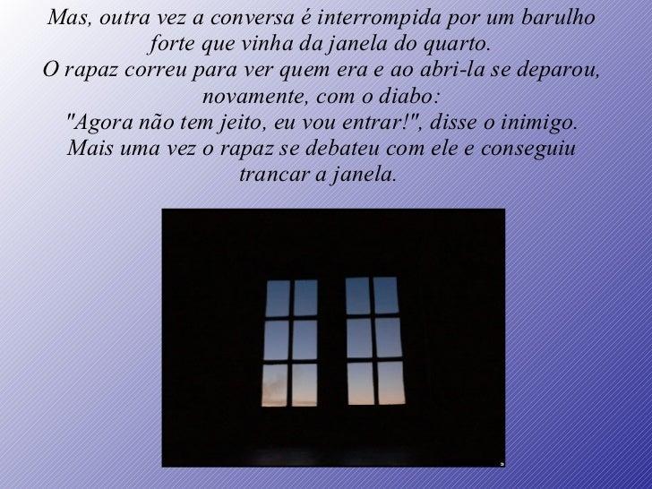Mas, outra vez a conversa é interrompida por um barulho forte que vinha da janela do quarto. O rapaz correu para ver quem ...