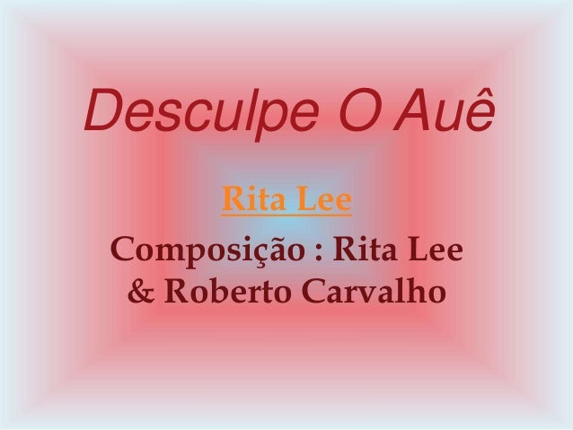 Desculpe O Auê  Rita Lee  Composição : Rita Lee  & Roberto Carvalho