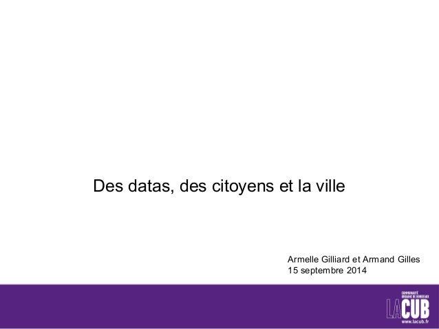 Des datas, des citoyens et la ville  Armelle Gilliard et Armand Gilles  15 septembre 2014