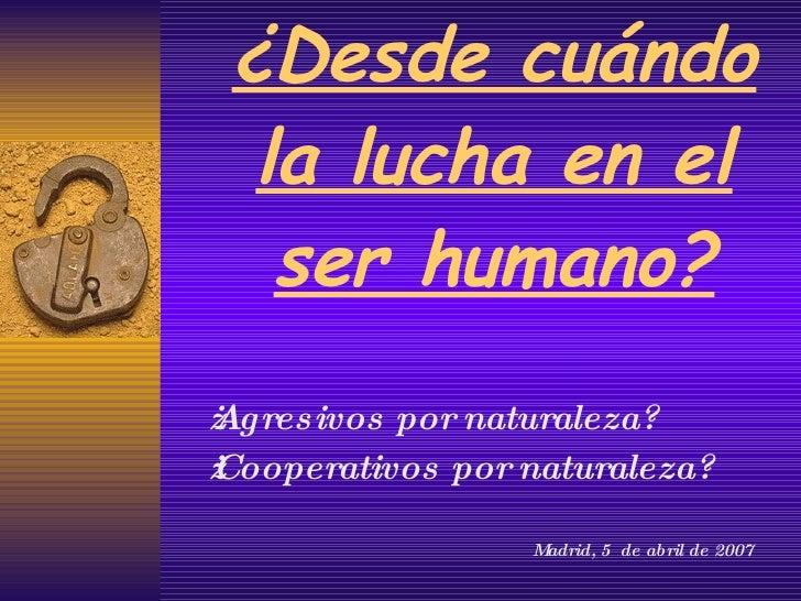 ¿Desde cuándo la lucha en el ser humano? ¿Agresivos por naturaleza? ¿Cooperativos por naturaleza? Madrid, 5  de abril de 2...