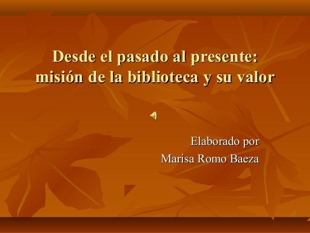 Desde el pasado al presente: misión de la biblioteca y su valor  Elaborado por Marisa Romo Baeza