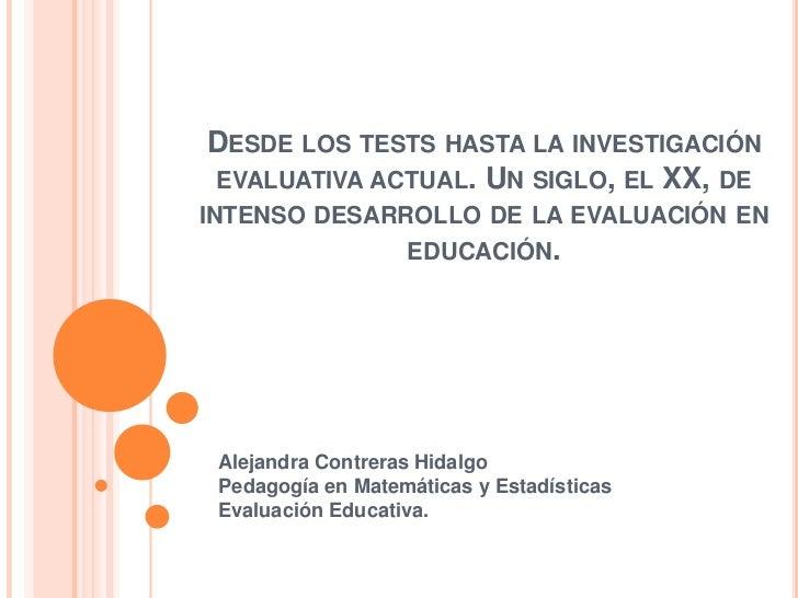 DESDE LOS TESTS HASTA LA INVESTIGACIÓNEVALUATIVA ACTUAL. UN SIGLO, EL XX, DEINTENSO DESARROLLO DE LA EVALUACIÓN EN        ...