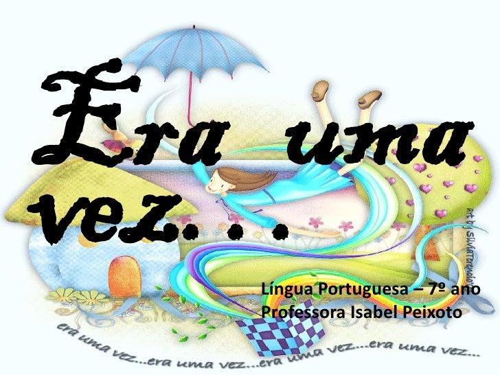 Era umavez…   Língua Portuguesa – 7º ano   Professora Isabel Peixoto