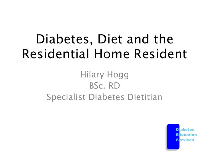 Diabetes, Diet and theResidential Home Resident           Hilary Hogg              BSc. RD   Specialist Diabetes Dietitian...