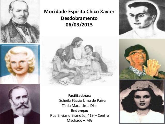 Mocidade Espírita Chico Xavier Desdobramento 06/03/2015 Facilitadoras: Scheila Fássio Lima de Paiva Tânia Mara Lima Dias E...