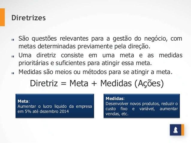 Diretrizes São questões relevantes para a gestão do negócio, com metas determinadas previamente pela direção. Uma diretriz...