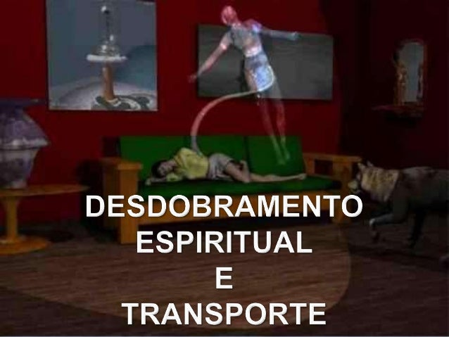 DESDOBRAMENTO ESPIRITUAL É o nome que se dá o fenômeno deexteriorização do corpo espiritual ouperispírito; O perispírito...