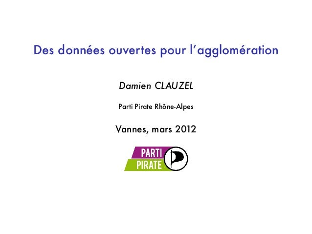 Des données ouvertes pour l'agglomération Damien CLAUZEL Parti Pirate Rhône-Alpes Vannes, mars 2012