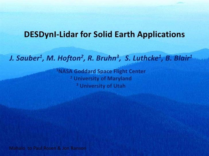 DESDynI-Lidar for Solid Earth Applications<br />J. Sauber1, M. Hofton2, R. Bruhn3,  S. Luthcke1, B. Blair1<br />1NASA Godd...