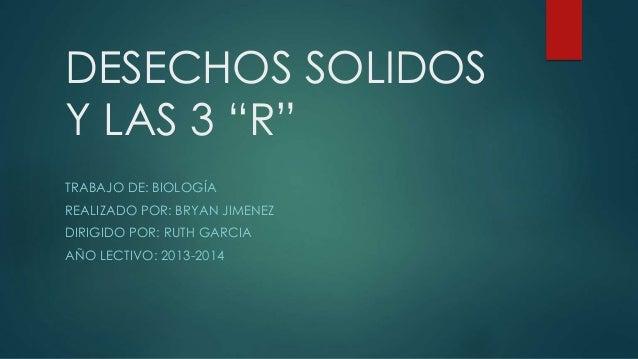 """DESECHOS SOLIDOS Y LAS 3 """"R"""" TRABAJO DE: BIOLOGÍA REALIZADO POR: BRYAN JIMENEZ DIRIGIDO POR: RUTH GARCIA AÑO LECTIVO: 2013..."""