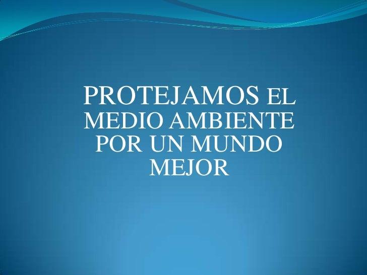 PROTEJAMOS ELMEDIO AMBIENTE POR UN MUNDO     MEJOR