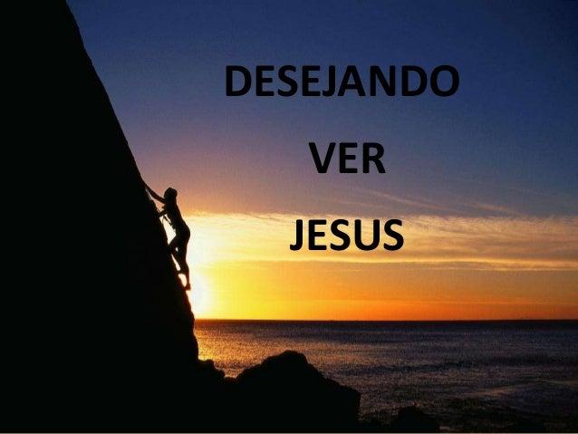 DESEJANDO  VER JESUS