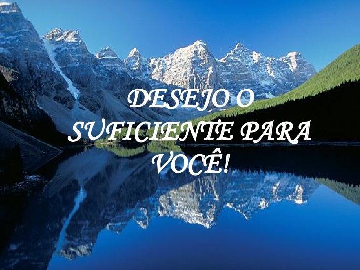 DESEJO O SUFICIENTE PARA VOCÊ!